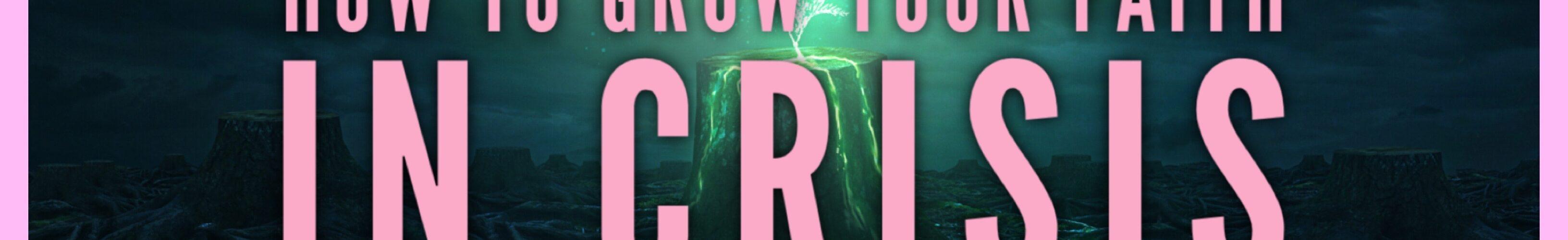 How to grow your faith in crisis